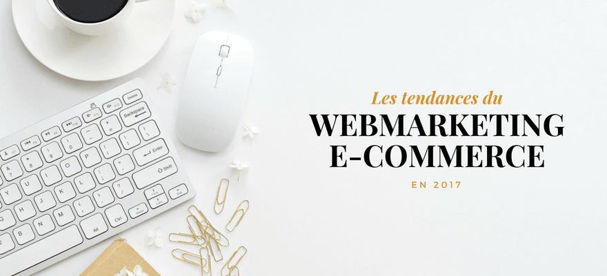 Quelles sont les tendances du Webmarketing dans l'e-commerce en 2017 ?