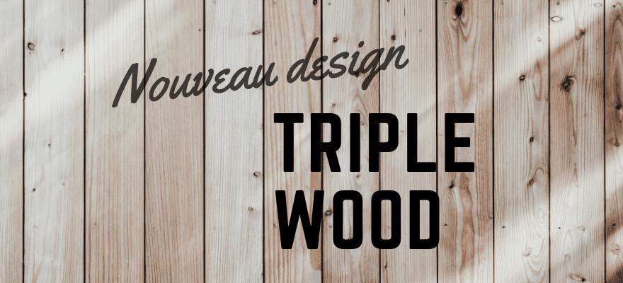 Nouveau design – Triple Wood