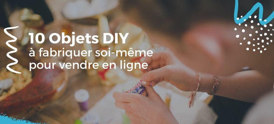 10 Produits DIY à fabriquer et créer vous-même à la main pour vendre sur internet