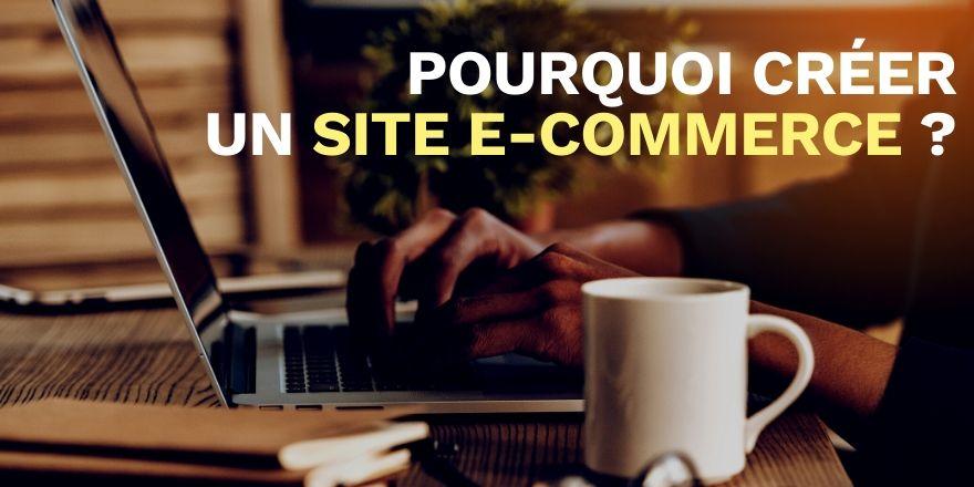 Pourquoi créer un site e-commerce et se lancer dans la vente sur internet ?