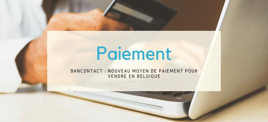 Bancontact : Nouveau moyen de paiement e-commerce pour vendre en Belgique