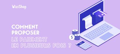 Comment proposer le paiement en plusieurs fois sur votre boutique en ligne ?