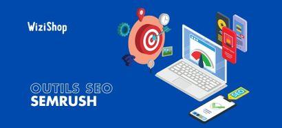 Semrush : Présentation de 6 outils dédiés au SEO pour votre stratégie e-commerce
