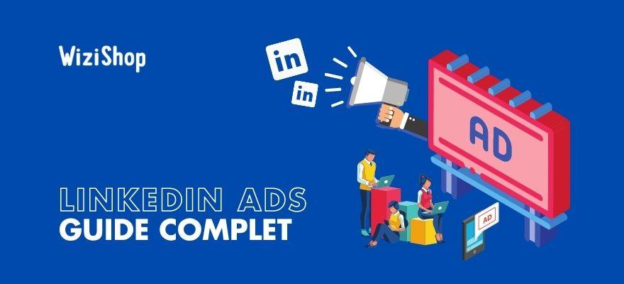 Linkedin Ads : Guide pour définir votre stratégie et lancer vos publicités