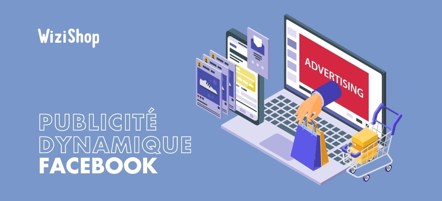 Guide publicité dynamique Facebook : Présentation, étapes de création et conseils